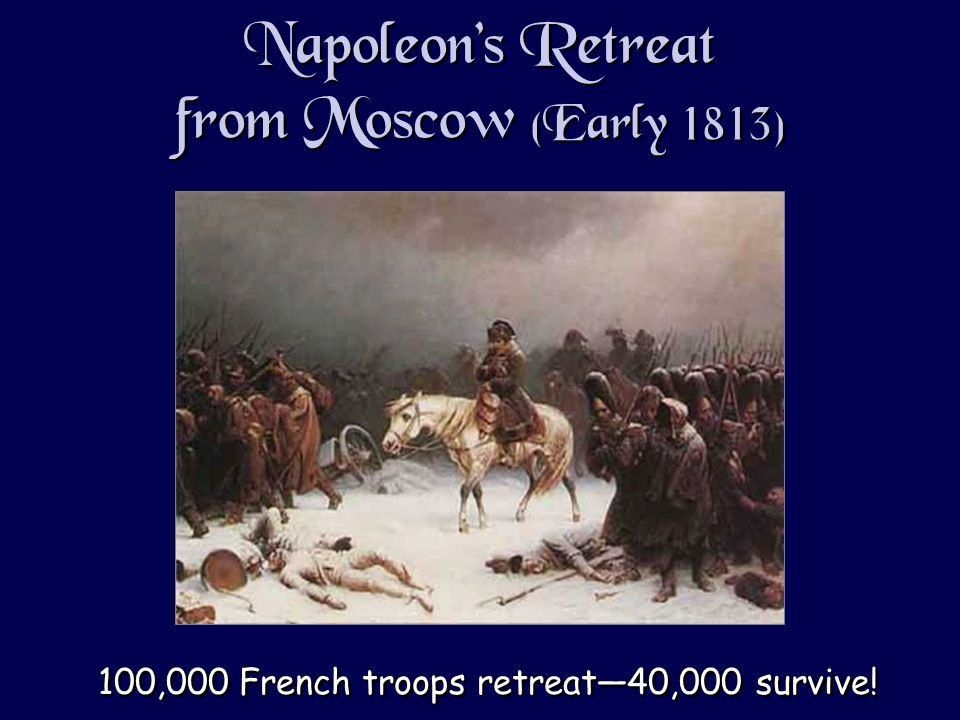 Napoleons Retreat from Moscow (Early 1813) 100,000 French troops retreat40,000 survive!