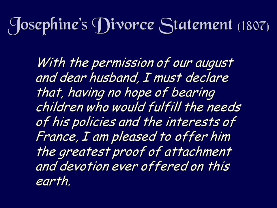 Josephines Divorce Statement (1807) With the permission of our august and dear husband, I must declare that, having no hope of bearing children who would fulfill the needs of his policies and the interests of France, I am pleased to offer him the greatest proof of attachment and devotion ever offered on this earth.