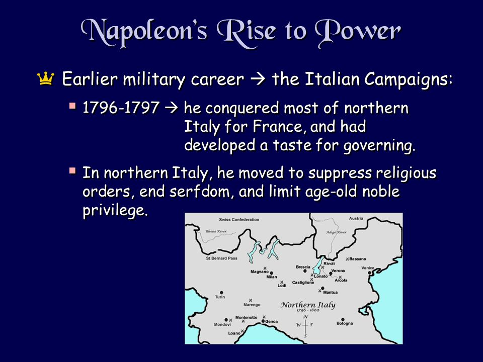 Napoleons Rise to Power aEarlier military career the Italian Campaigns: 1796-1797 he conquered most of northern Italy for France, and had developed a taste for governing.