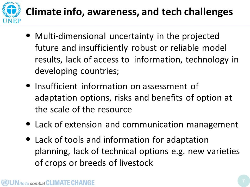 7 Climate info, awareness, and tech challenges Multi-dimensional uncertainty in the projected future and insufficiently robust or reliable model results, lack of access to information, technology in developing countries; Insufficient information on assessment of adaptation options, risks and benefits of option at the scale of the resource Lack of extension and communication management Lack of tools and information for adaptation planning, lack of technical options e.g.