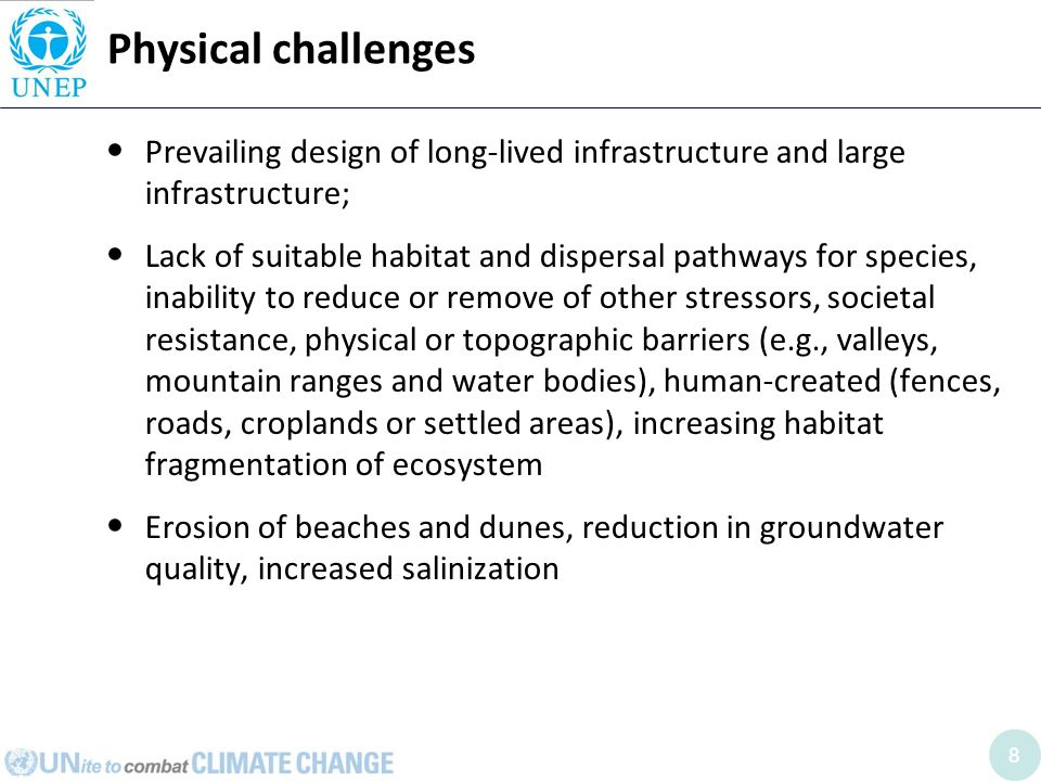 8 Physical challenges Prevailing design of long-lived infrastructure and large infrastructure; Lack of suitable habitat and dispersal pathways for species, inability to reduce or remove of other stressors, societal resistance, physical or topographic barriers (e.g., valleys, mountain ranges and water bodies), human-created (fences, roads, croplands or settled areas), increasing habitat fragmentation of ecosystem Erosion of beaches and dunes, reduction in groundwater quality, increased salinization