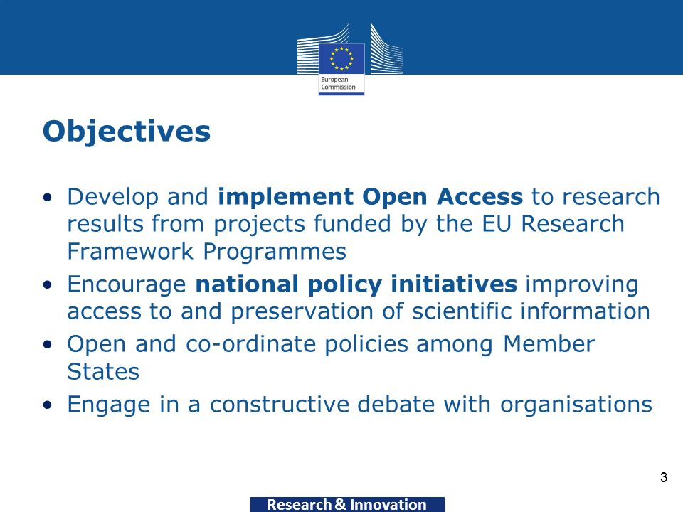 Research & Innovation Objectives Develop and implement Open Access to research results from projects funded by the EU Research Framework Programmes Encourage national policy initiatives improving access to and preservation of scientific information Open and co-ordinate policies among Member States Engage in a constructive debate with organisations 3