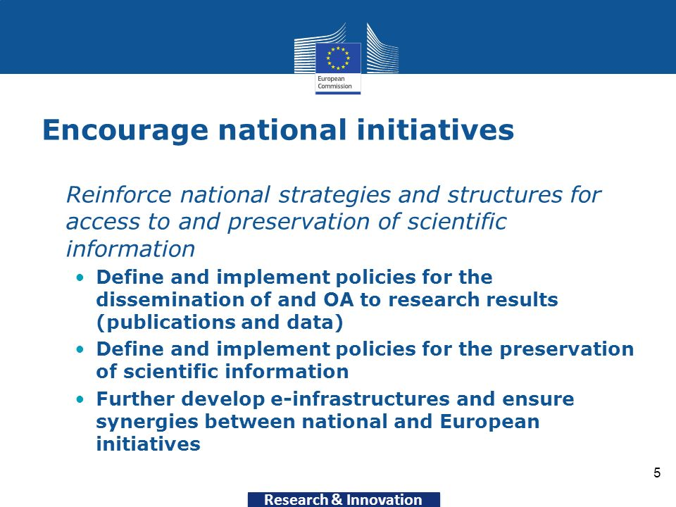 Research & Innovation Encourage national initiatives Reinforce national strategies and structures for access to and preservation of scientific information Define and implement policies for the dissemination of and OA to research results (publications and data) Define and implement policies for the preservation of scientific information Further develop e-infrastructures and ensure synergies between national and European initiatives 5
