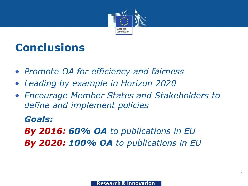 Research & Innovation Conclusions 7 Promote OA for efficiency and fairness Leading by example in Horizon 2020 Encourage Member States and Stakeholders to define and implement policies Goals: By 2016: 60% OA to publications in EU By 2020: 100% OA to publications in EU