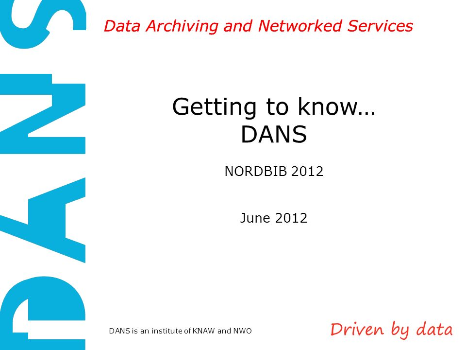 DANS is an institute of KNAW and NWO Data Archiving and Networked Services Getting to know… DANS NORDBIB 2012 June 2012