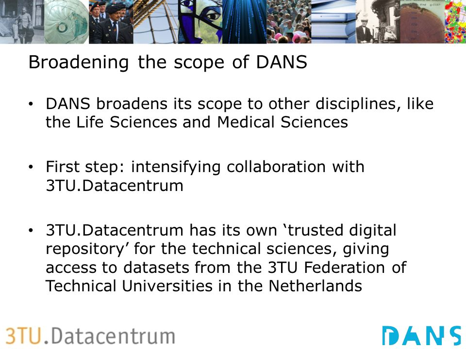 Broadening the scope of DANS DANS broadens its scope to other disciplines, like the Life Sciences and Medical Sciences First step: intensifying collaboration with 3TU.Datacentrum 3TU.Datacentrum has its own trusted digital repository for the technical sciences, giving access to datasets from the 3TU Federation of Technical Universities in the Netherlands