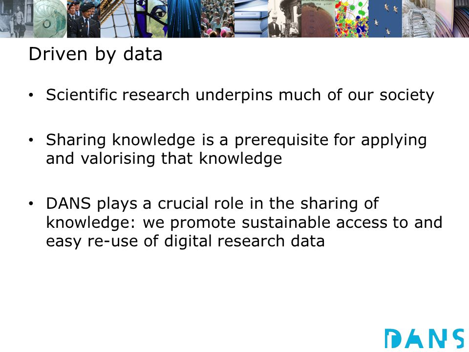 Driven by data Scientific research underpins much of our society Sharing knowledge is a prerequisite for applying and valorising that knowledge DANS plays a crucial role in the sharing of knowledge: we promote sustainable access to and easy re-use of digital research data