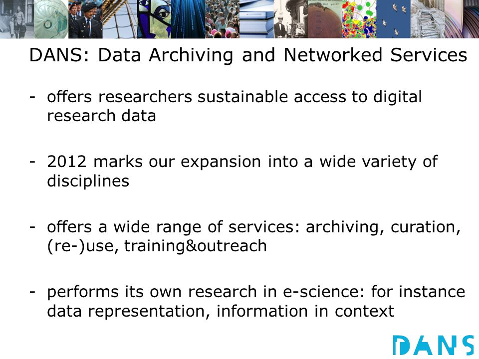 DANS: Data Archiving and Networked Services -offers researchers sustainable access to digital research data -2012 marks our expansion into a wide variety of disciplines -offers a wide range of services: archiving, curation, (re-)use, training&outreach -performs its own research in e-science: for instance data representation, information in context