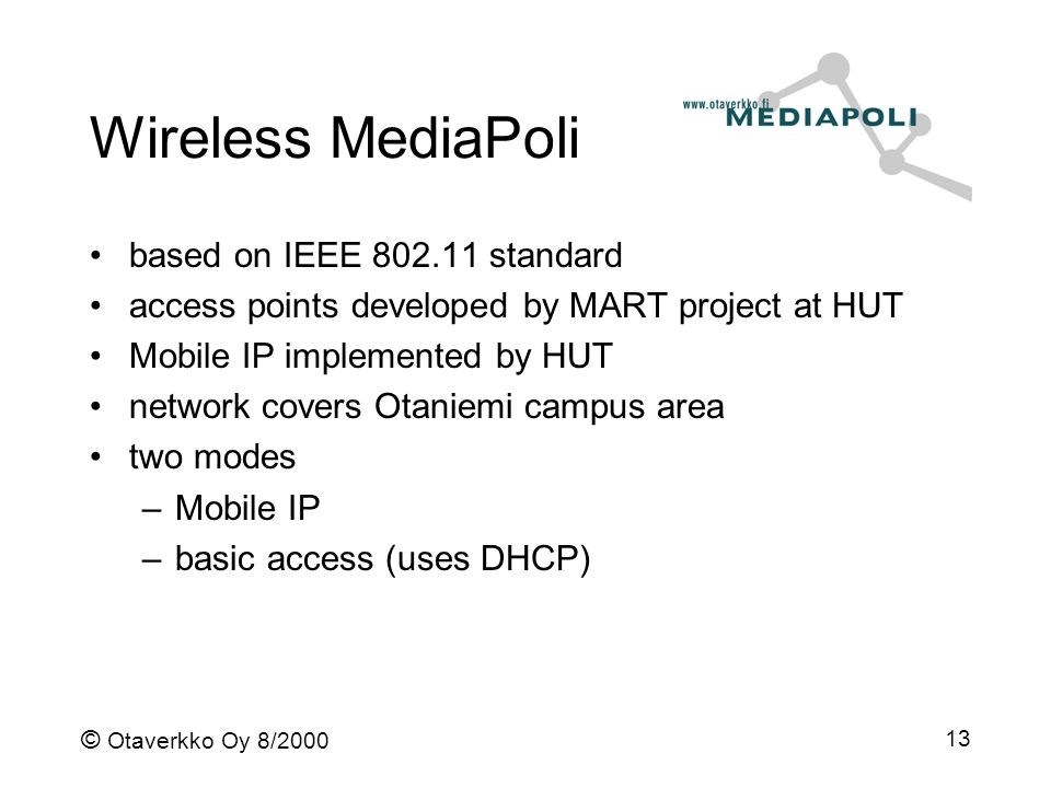 © Otaverkko Oy 8/2000 13 Wireless MediaPoli based on IEEE 802.11 standard access points developed by MART project at HUT Mobile IP implemented by HUT network covers Otaniemi campus area two modes –Mobile IP –basic access (uses DHCP)