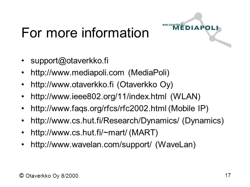 © Otaverkko Oy 8/2000 17 For more information support@otaverkko.fi http://www.mediapoli.com (MediaPoli) http://www.otaverkko.fi (Otaverkko Oy) http://www.ieee802.org/11/index.html (WLAN) http://www.faqs.org/rfcs/rfc2002.html (Mobile IP) http://www.cs.hut.fi/Research/Dynamics/ (Dynamics) http://www.cs.hut.fi/~mart/ (MART) http://www.wavelan.com/support/ (WaveLan)
