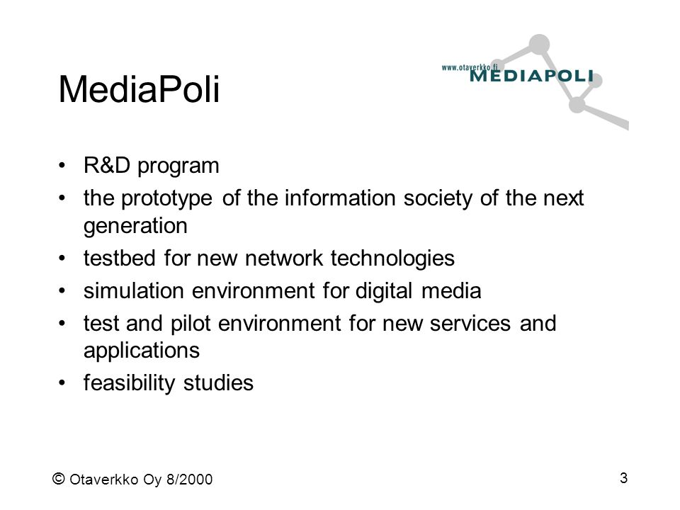 © Otaverkko Oy 8/2000 3 MediaPoli R&D program the prototype of the information society of the next generation testbed for new network technologies simulation environment for digital media test and pilot environment for new services and applications feasibility studies