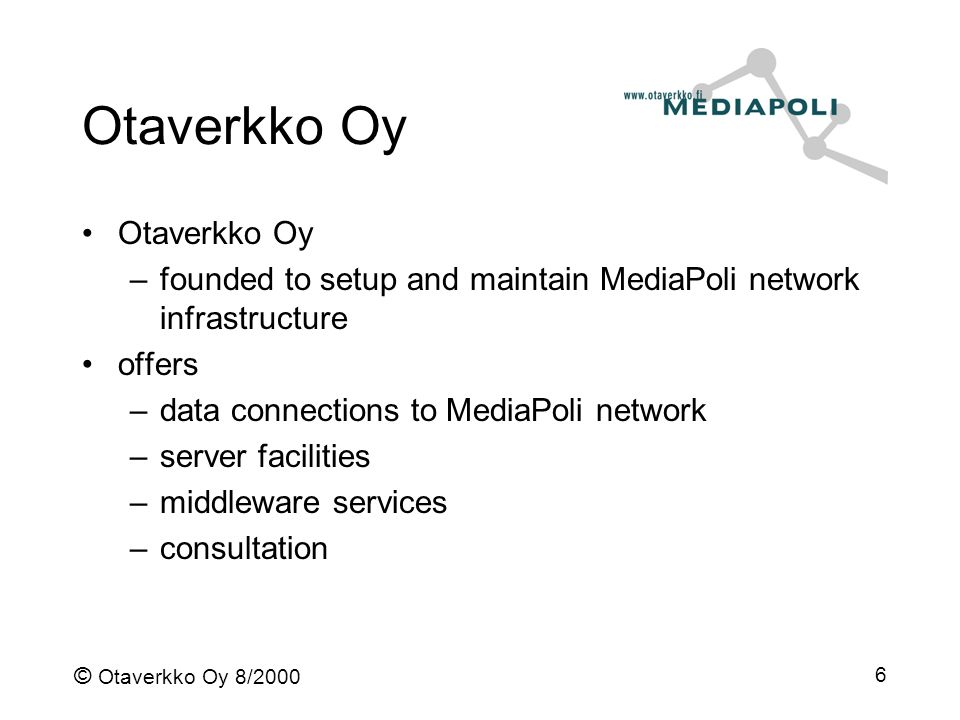 © Otaverkko Oy 8/2000 6 Otaverkko Oy –founded to setup and maintain MediaPoli network infrastructure offers –data connections to MediaPoli network –server facilities –middleware services –consultation