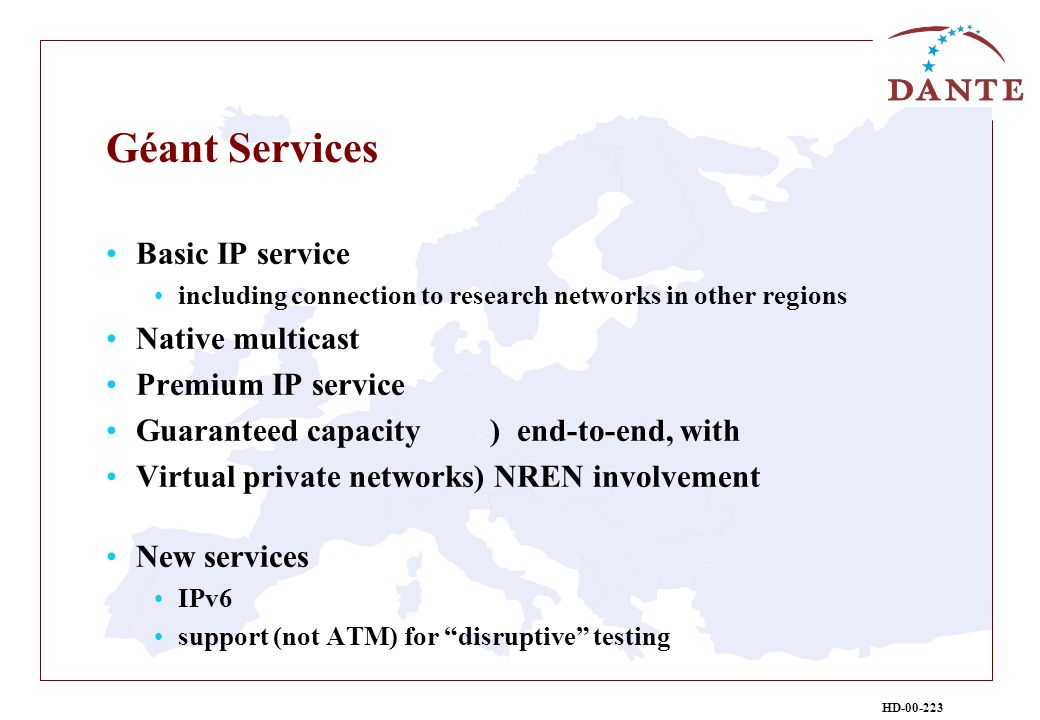HD-00-223 Géant Services Basic IP service including connection to research networks in other regions Native multicast Premium IP service Guaranteed capacity ) end-to-end, with Virtual private networks) NREN involvement New services IPv6 support (not ATM) for disruptive testing