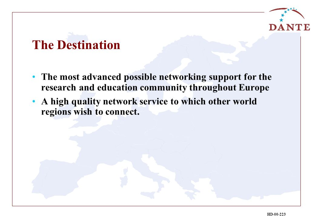 HD-00-223 The Destination The most advanced possible networking support for the research and education community throughout Europe A high quality network service to which other world regions wish to connect.