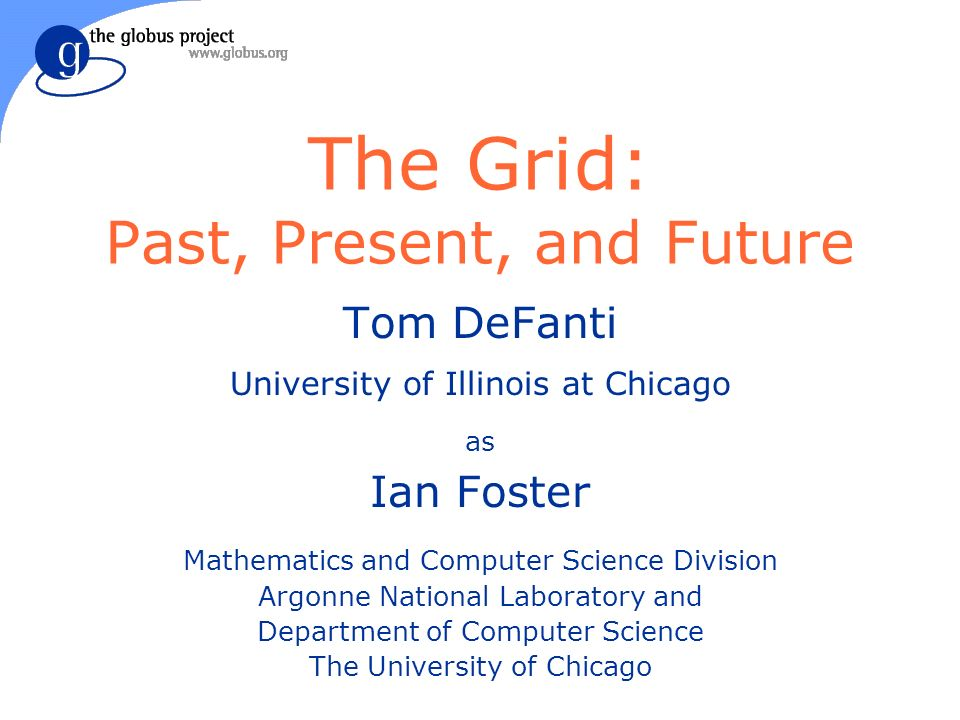 The Grid: Past, Present, and Future Tom DeFanti University of Illinois at Chicago as Ian Foster Mathematics and Computer Science Division Argonne National Laboratory and Department of Computer Science The University of Chicago