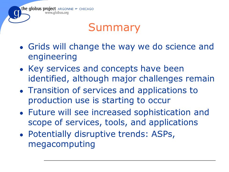 ARGONNE CHICAGO Summary l Grids will change the way we do science and engineering l Key services and concepts have been identified, although major challenges remain l Transition of services and applications to production use is starting to occur l Future will see increased sophistication and scope of services, tools, and applications l Potentially disruptive trends: ASPs, megacomputing