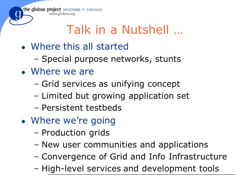 ARGONNE CHICAGO Talk in a Nutshell … l Where this all started –Special purpose networks, stunts l Where we are –Grid services as unifying concept –Limited but growing application set –Persistent testbeds l Where were going –Production grids –New user communities and applications –Convergence of Grid and Info Infrastructure –High-level services and development tools