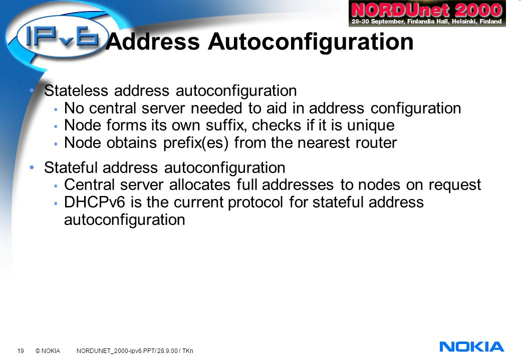 19 © NOKIA NORDUNET_2000-ipv6.PPT/ 28.9.00 / TKn Address Autoconfiguration Stateless address autoconfiguration No central server needed to aid in address configuration Node forms its own suffix, checks if it is unique Node obtains prefix(es) from the nearest router Stateful address autoconfiguration Central server allocates full addresses to nodes on request DHCPv6 is the current protocol for stateful address autoconfiguration