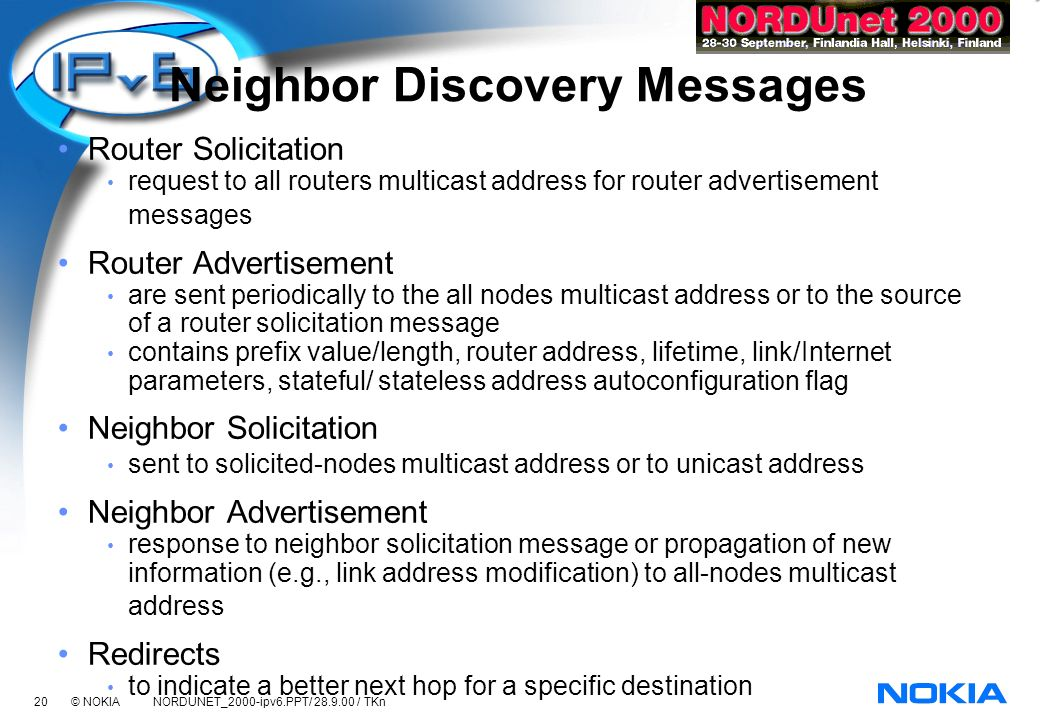 20 © NOKIA NORDUNET_2000-ipv6.PPT/ 28.9.00 / TKn Neighbor Discovery Messages Router Solicitation request to all routers multicast address for router advertisement messages Router Advertisement are sent periodically to the all nodes multicast address or to the source of a router solicitation message contains prefix value/length, router address, lifetime, link/Internet parameters, stateful/ stateless address autoconfiguration flag Neighbor Solicitation sent to solicited-nodes multicast address or to unicast address Neighbor Advertisement response to neighbor solicitation message or propagation of new information (e.g., link address modification) to all-nodes multicast address Redirects to indicate a better next hop for a specific destination