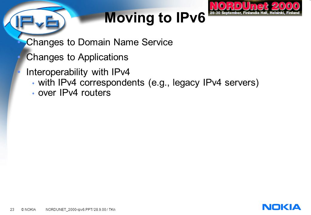23 © NOKIA NORDUNET_2000-ipv6.PPT/ 28.9.00 / TKn Moving to IPv6 Changes to Domain Name Service Changes to Applications Interoperability with IPv4 with IPv4 correspondents (e.g., legacy IPv4 servers) over IPv4 routers