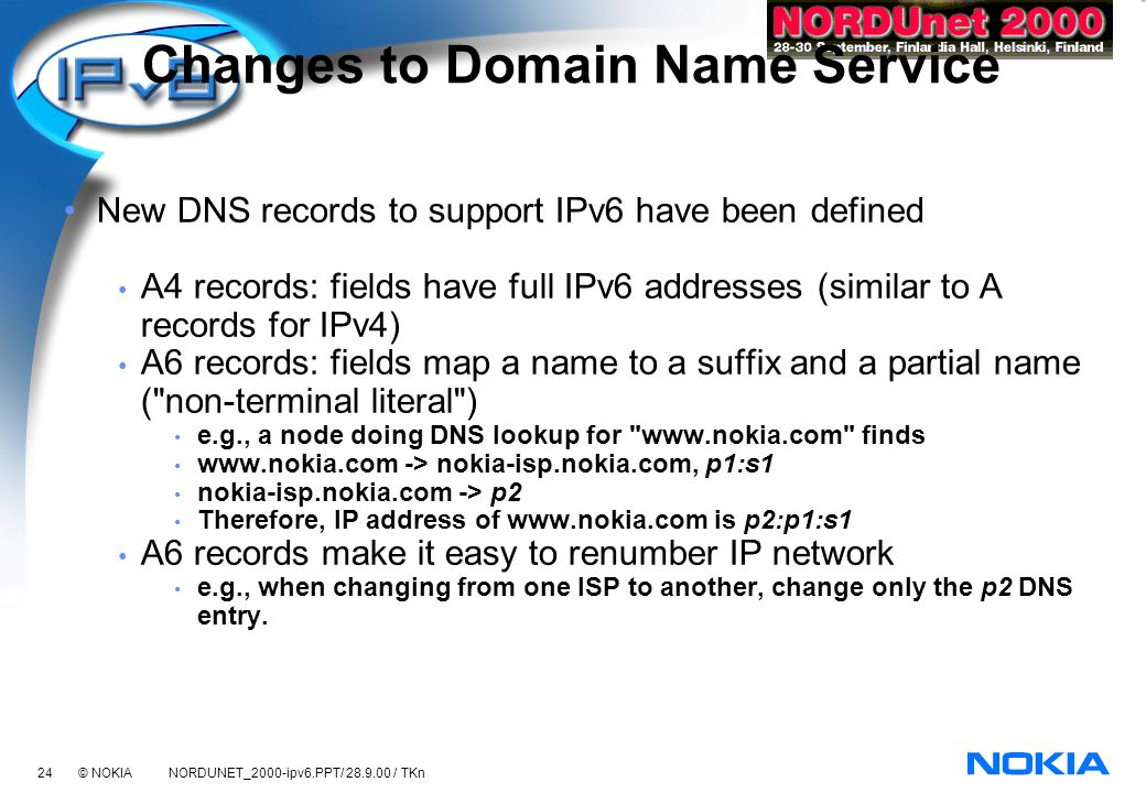 24 © NOKIA NORDUNET_2000-ipv6.PPT/ 28.9.00 / TKn Changes to Domain Name Service New DNS records to support IPv6 have been defined A4 records: fields have full IPv6 addresses (similar to A records for IPv4) A6 records: fields map a name to a suffix and a partial name ( non-terminal literal ) e.g., a node doing DNS lookup for www.nokia.com finds www.nokia.com -> nokia-isp.nokia.com, p1:s1 nokia-isp.nokia.com -> p2 Therefore, IP address of www.nokia.com is p2:p1:s1 A6 records make it easy to renumber IP network e.g., when changing from one ISP to another, change only the p2 DNS entry.