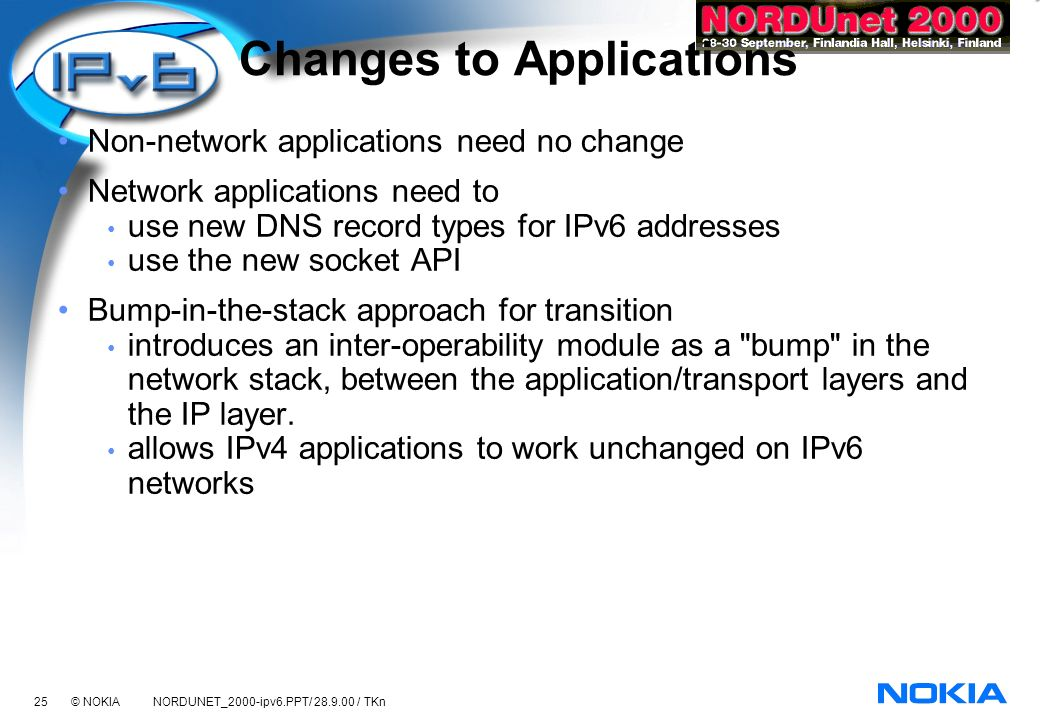25 © NOKIA NORDUNET_2000-ipv6.PPT/ 28.9.00 / TKn Changes to Applications Non-network applications need no change Network applications need to use new DNS record types for IPv6 addresses use the new socket API Bump-in-the-stack approach for transition introduces an inter-operability module as a bump in the network stack, between the application/transport layers and the IP layer.