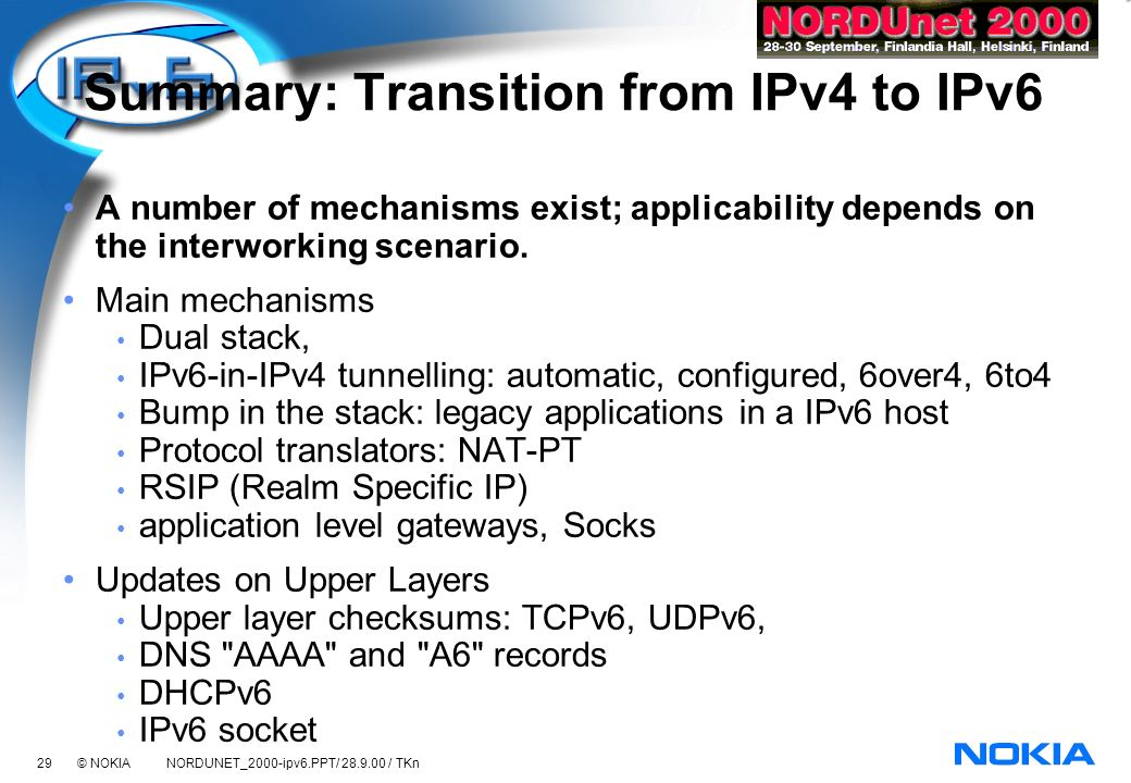 29 © NOKIA NORDUNET_2000-ipv6.PPT/ 28.9.00 / TKn Summary: Transition from IPv4 to IPv6 A number of mechanisms exist; applicability depends on the interworking scenario.