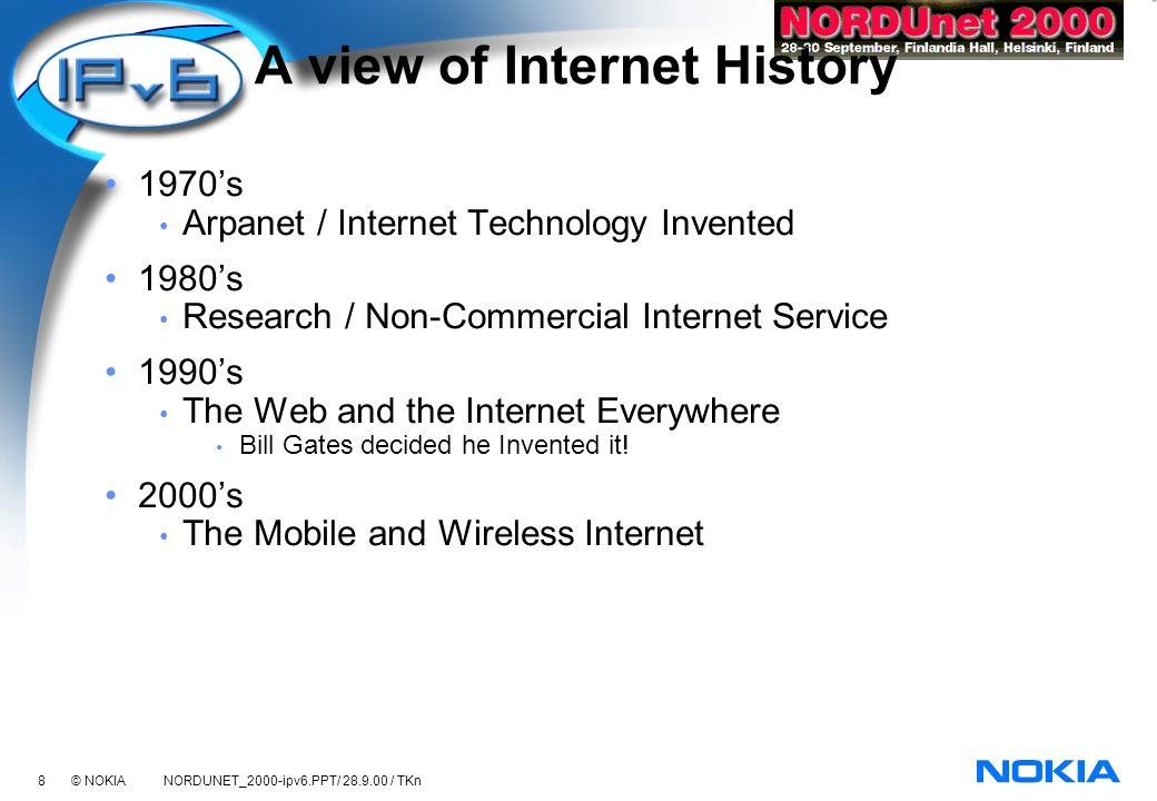 8 © NOKIA NORDUNET_2000-ipv6.PPT/ 28.9.00 / TKn A view of Internet History 1970s Arpanet / Internet Technology Invented 1980s Research / Non-Commercial Internet Service 1990s The Web and the Internet Everywhere Bill Gates decided he Invented it.
