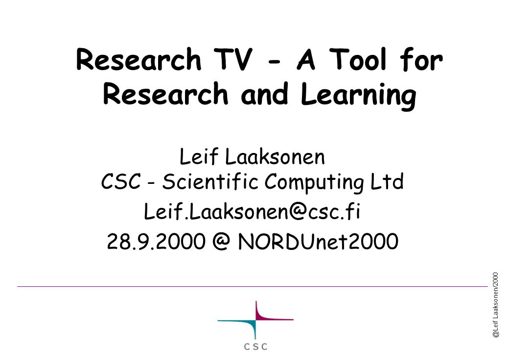 @Leif Laaksonen/2000 Research TV - A Tool for Research and Learning Leif Laaksonen CSC - Scientific Computing Ltd Leif.Laaksonen@csc.fi 28.9.2000 @ NORDUnet2000