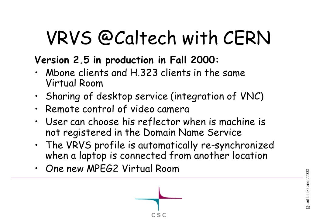 @Leif Laaksonen/2000 VRVS @Caltech with CERN Version 2.5 in production in Fall 2000: Mbone clients and H.323 clients in the same Virtual Room Sharing of desktop service (integration of VNC) Remote control of video camera User can choose his reflector when is machine is not registered in the Domain Name Service The VRVS profile is automatically re-synchronized when a laptop is connected from another location One new MPEG2 Virtual Room