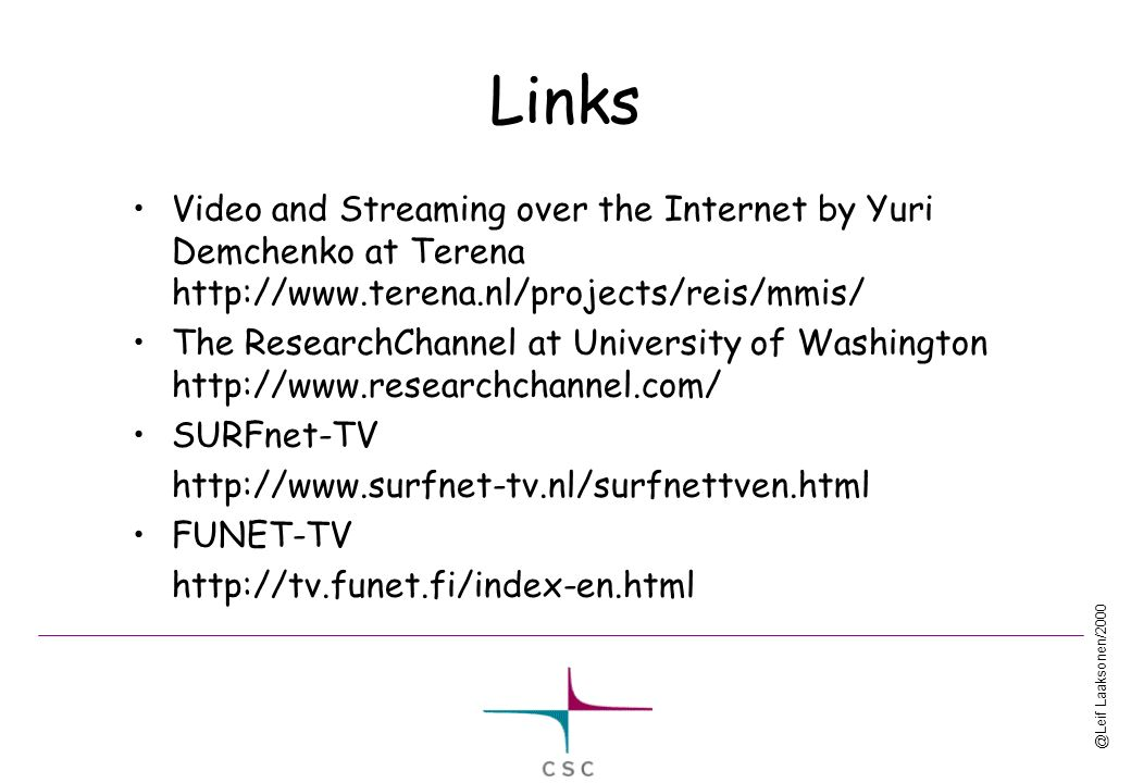 @Leif Laaksonen/2000 Links Video and Streaming over the Internet by Yuri Demchenko at Terena http://www.terena.nl/projects/reis/mmis/ The ResearchChannel at University of Washington http://www.researchchannel.com/ SURFnet-TV http://www.surfnet-tv.nl/surfnettven.html FUNET-TV http://tv.funet.fi/index-en.html