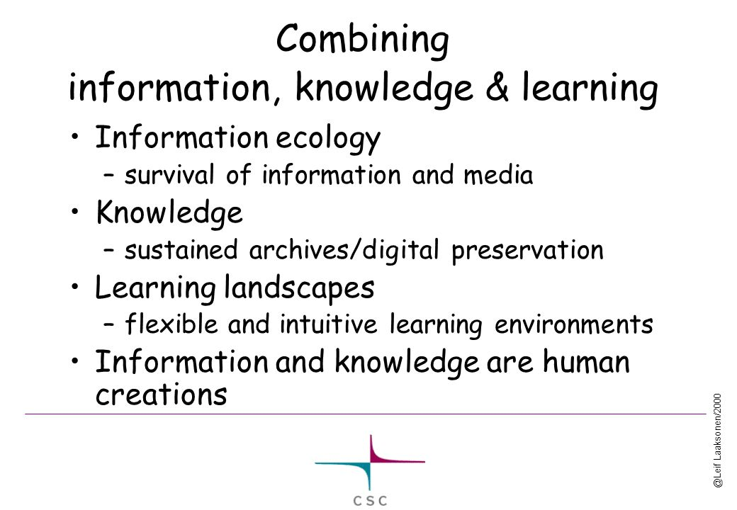 @Leif Laaksonen/2000 Combining information, knowledge & learning Information ecology –survival of information and media Knowledge –sustained archives/digital preservation Learning landscapes –flexible and intuitive learning environments Information and knowledge are human creations