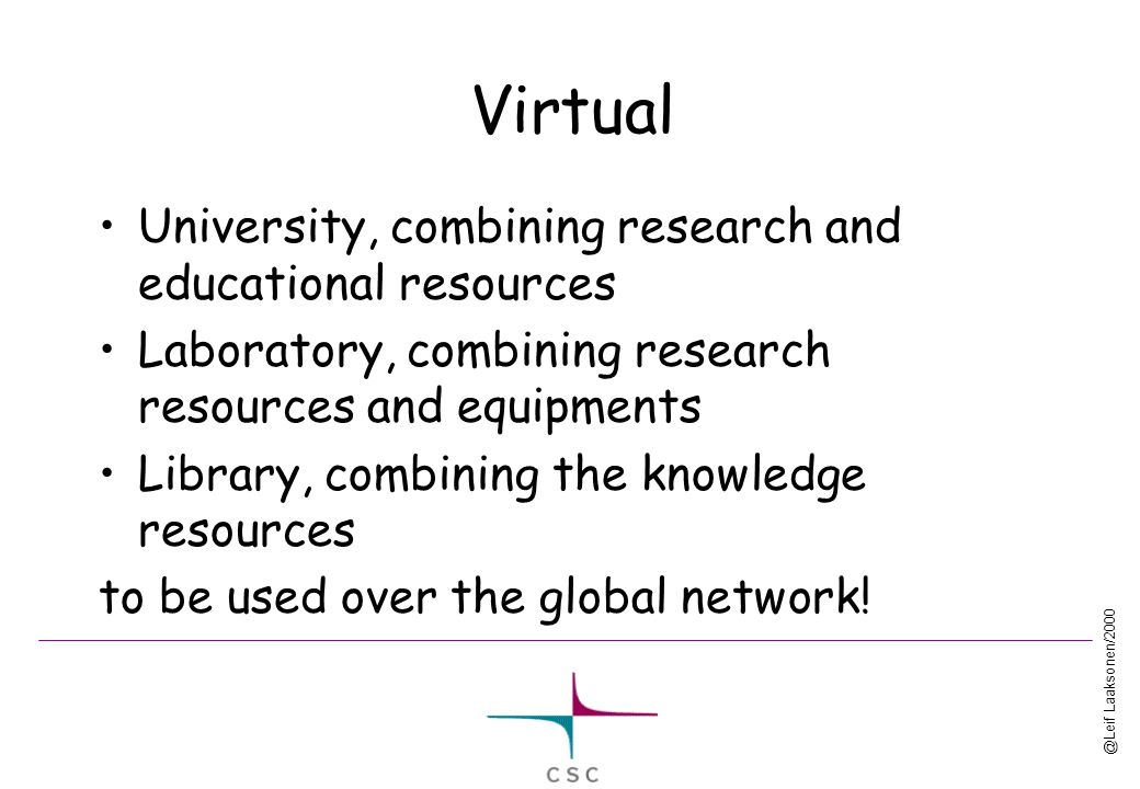 @Leif Laaksonen/2000 Virtual University, combining research and educational resources Laboratory, combining research resources and equipments Library, combining the knowledge resources to be used over the global network!