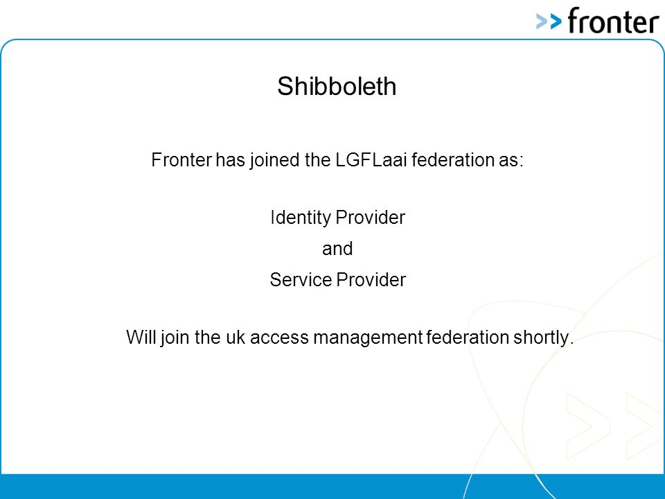 Shibboleth Fronter has joined the LGFLaai federation as: Identity Provider and Service Provider Will join the uk access management federation shortly.
