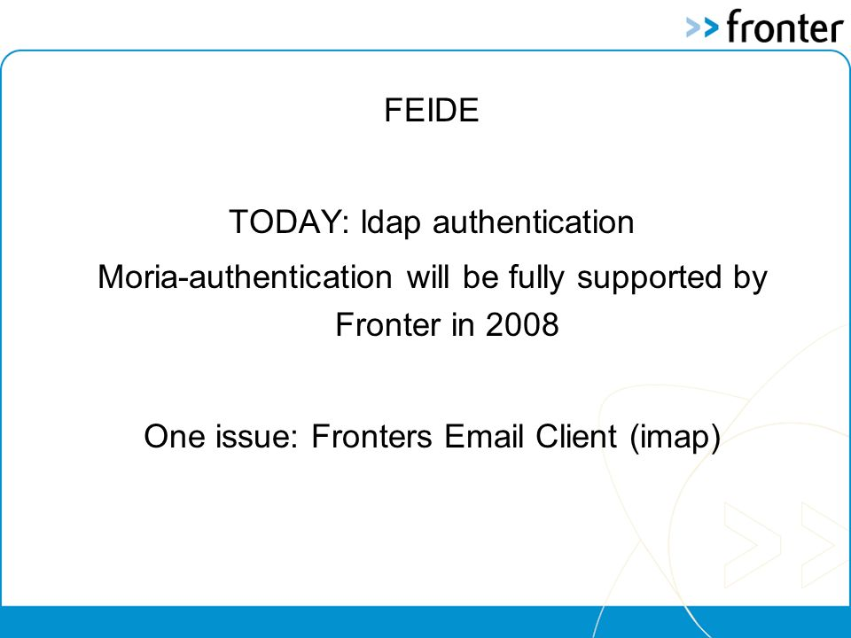 FEIDE TODAY: ldap authentication Moria-authentication will be fully supported by Fronter in 2008 One issue: Fronters Email Client (imap)