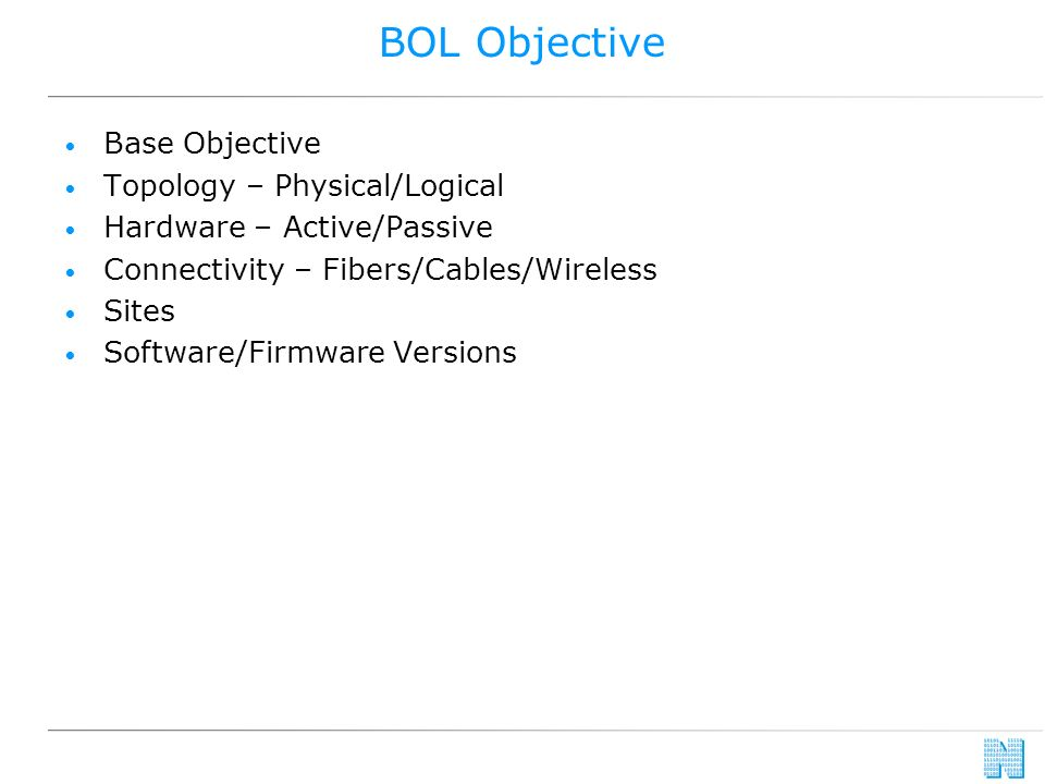 BOL Objective Base Objective Topology – Physical/Logical Hardware – Active/Passive Connectivity – Fibers/Cables/Wireless Sites Software/Firmware Versions