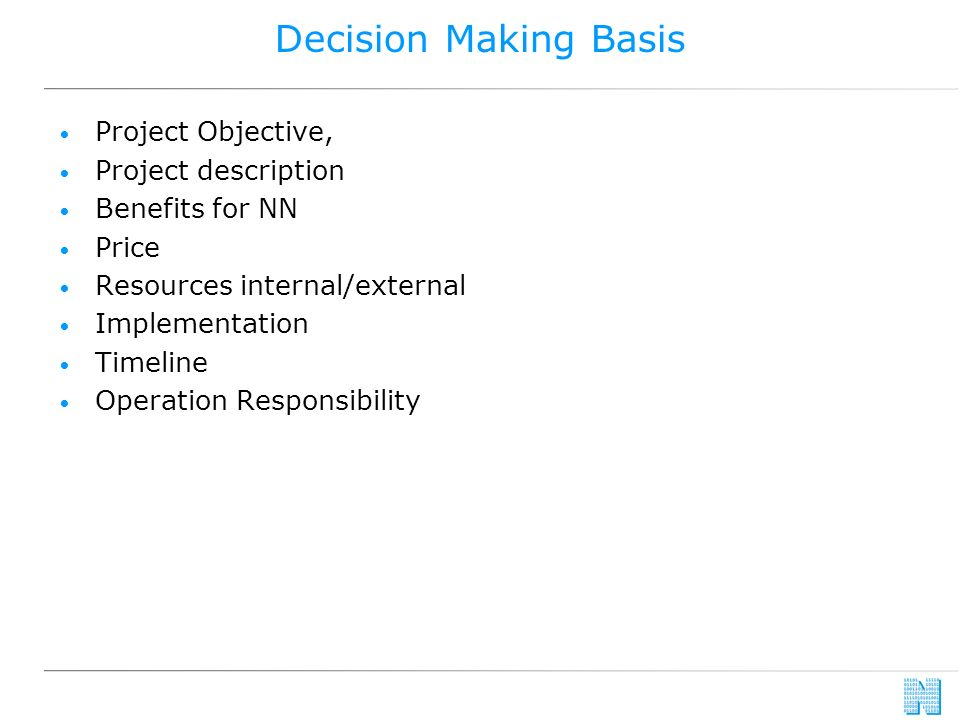 Decision Making Basis Project Objective, Project description Benefits for NN Price Resources internal/external Implementation Timeline Operation Responsibility