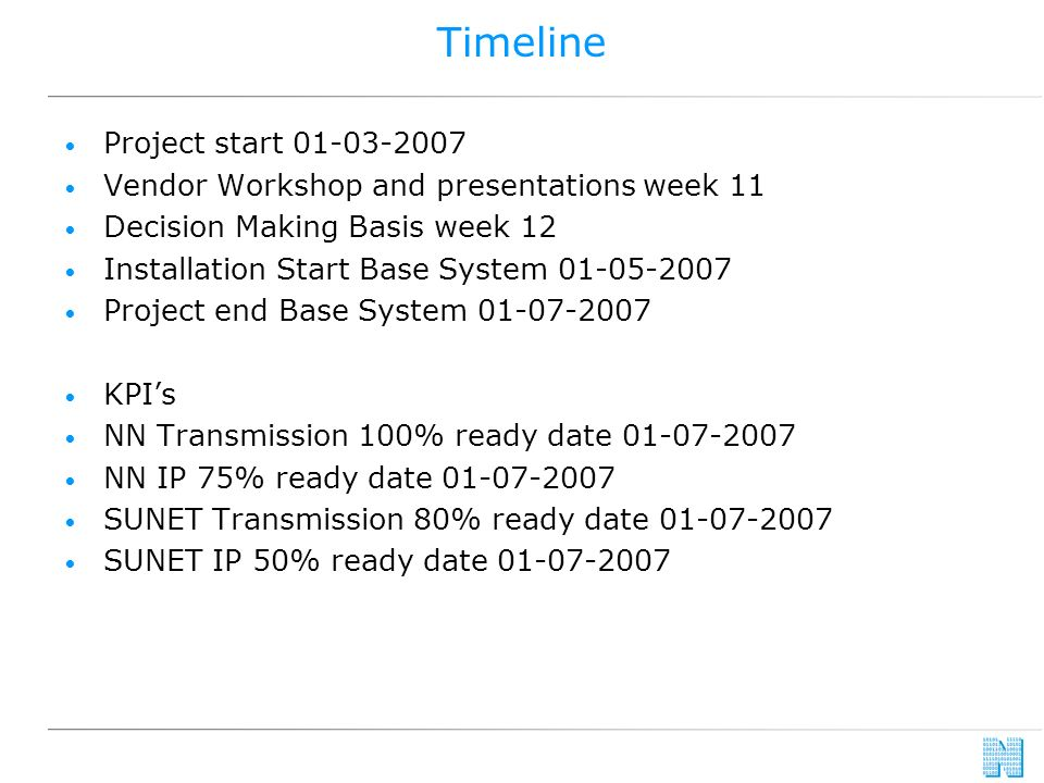 Timeline Project start 01-03-2007 Vendor Workshop and presentations week 11 Decision Making Basis week 12 Installation Start Base System 01-05-2007 Project end Base System 01-07-2007 KPIs NN Transmission 100% ready date 01-07-2007 NN IP 75% ready date 01-07-2007 SUNET Transmission 80% ready date 01-07-2007 SUNET IP 50% ready date 01-07-2007