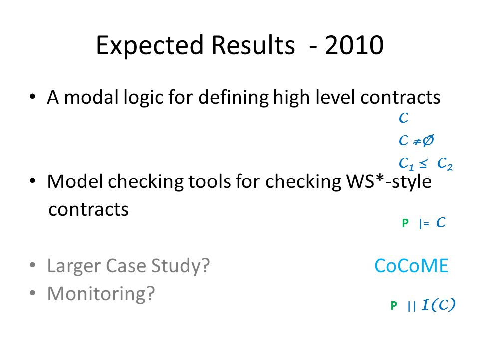 Expected Results - 2010 A modal logic for defining high level contracts Model checking tools for checking WS*-style contracts Larger Case Study.