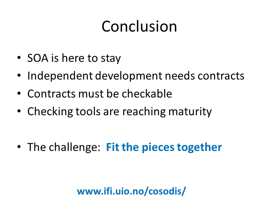 Conclusion SOA is here to stay Independent development needs contracts Contracts must be checkable Checking tools are reaching maturity The challenge: Fit the pieces together www.ifi.uio.no/cosodis/