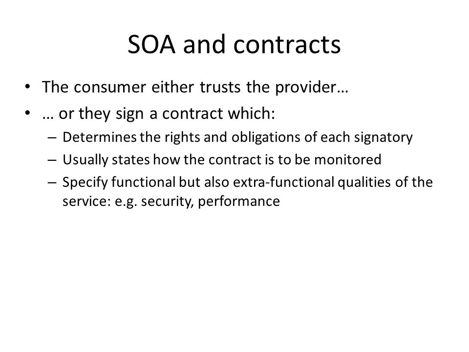 SOA and contracts The consumer either trusts the provider… … or they sign a contract which: – Determines the rights and obligations of each signatory – Usually states how the contract is to be monitored – Specify functional but also extra-functional qualities of the service: e.g.