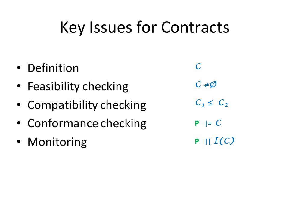 Key Issues for Contracts Definition Feasibility checking Compatibility checking Conformance checking Monitoring C C Ø C 1 C 2 P |= C P || I(C)