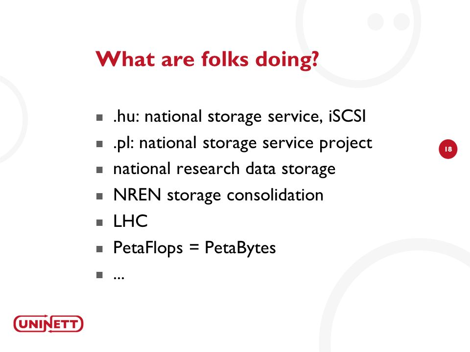 18 What are folks doing .hu: national storage service, iSCSI.pl: national storage service project national research data storage NREN storage consolidation LHC PetaFlops = PetaBytes...