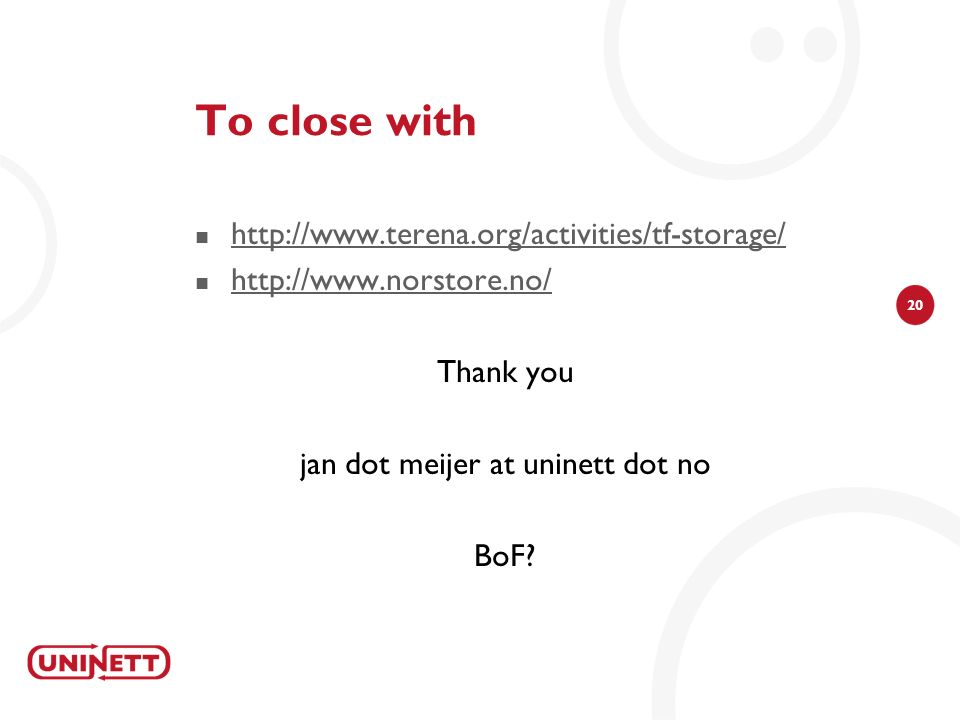 20 To close with http://www.terena.org/activities/tf-storage/ http://www.norstore.no/ Thank you jan dot meijer at uninett dot no BoF