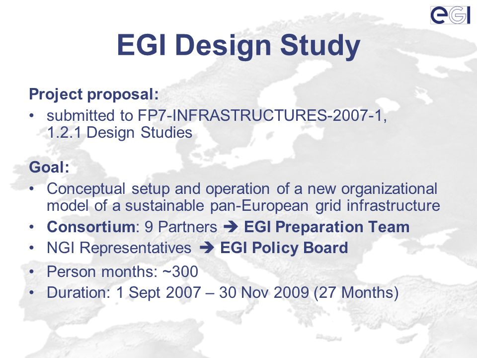 EGI Design Study Project proposal: submitted to FP7-INFRASTRUCTURES-2007-1, 1.2.1 Design Studies Goal: Conceptual setup and operation of a new organizational model of a sustainable pan-European grid infrastructure Consortium: 9 Partners EGI Preparation Team NGI Representatives EGI Policy Board Person months: ~300 Duration: 1 Sept 2007 – 30 Nov 2009 (27 Months)