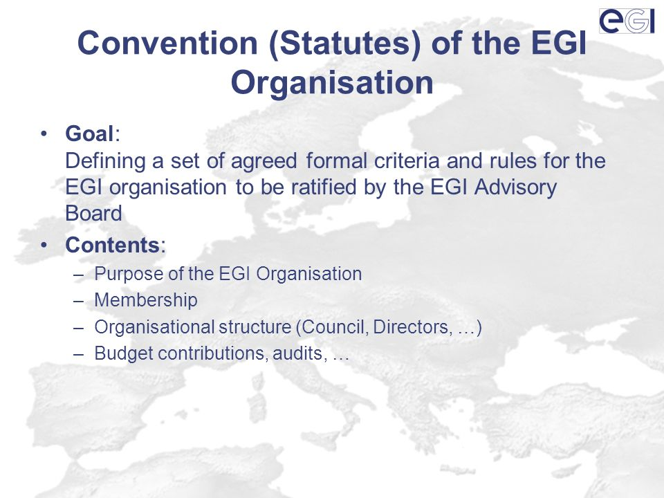 Convention (Statutes) of the EGI Organisation Goal: Defining a set of agreed formal criteria and rules for the EGI organisation to be ratified by the EGI Advisory Board Contents: –Purpose of the EGI Organisation –Membership –Organisational structure (Council, Directors, …) –Budget contributions, audits, …