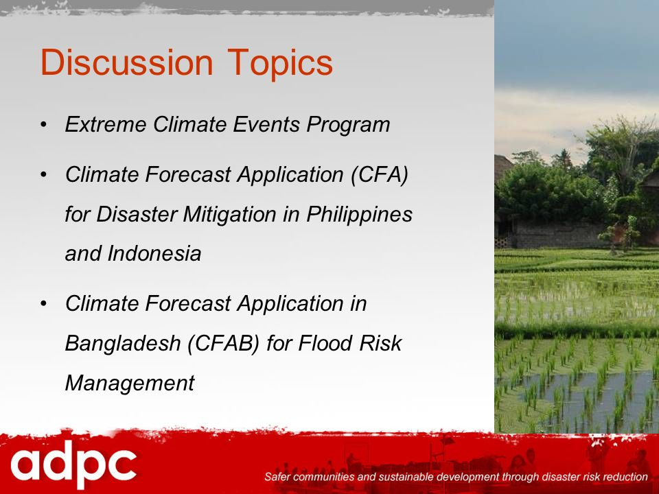 Discussion Topics Extreme Climate Events Program Climate Forecast Application (CFA) for Disaster Mitigation in Philippines and Indonesia Climate Forecast Application in Bangladesh (CFAB) for Flood Risk Management