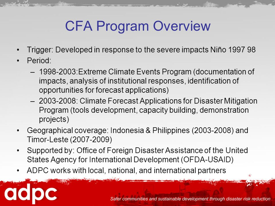 CFA Program Overview Trigger: Developed in response to the severe impacts Niño 1997 98 Period: –1998-2003:Extreme Climate Events Program (documentation of impacts, analysis of institutional responses, identification of opportunities for forecast applications) –2003-2008: Climate Forecast Applications for Disaster Mitigation Program (tools development, capacity building, demonstration projects) Geographical coverage: Indonesia & Philippines (2003-2008) and Timor-Leste (2007-2009) Supported by: Office of Foreign Disaster Assistance of the United States Agency for International Development (OFDA-USAID) ADPC works with local, national, and international partners