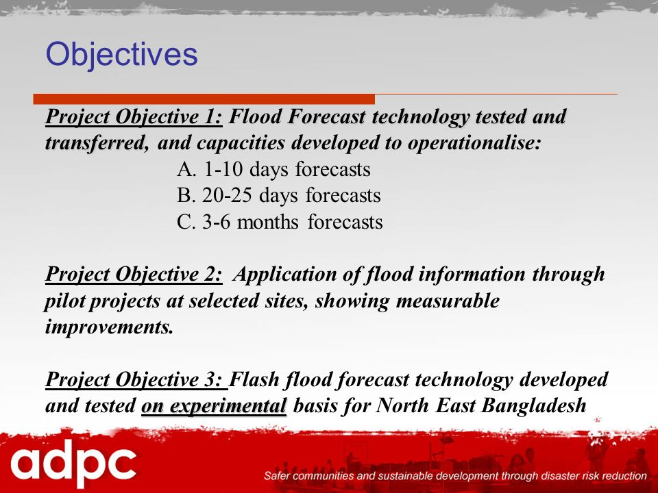 Objectives Forecast technology tested and transferred Project Objective 1: Flood Forecast technology tested and transferred, and capacities developed to operationalise: A.