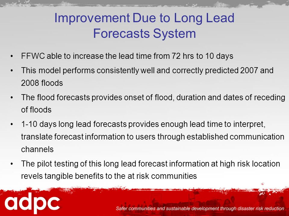 Improvement Due to Long Lead Forecasts System FFWC able to increase the lead time from 72 hrs to 10 days This model performs consistently well and correctly predicted 2007 and 2008 floods The flood forecasts provides onset of flood, duration and dates of receding of floods 1-10 days long lead forecasts provides enough lead time to interpret, translate forecast information to users through established communication channels The pilot testing of this long lead forecast information at high risk location revels tangible benefits to the at risk communities